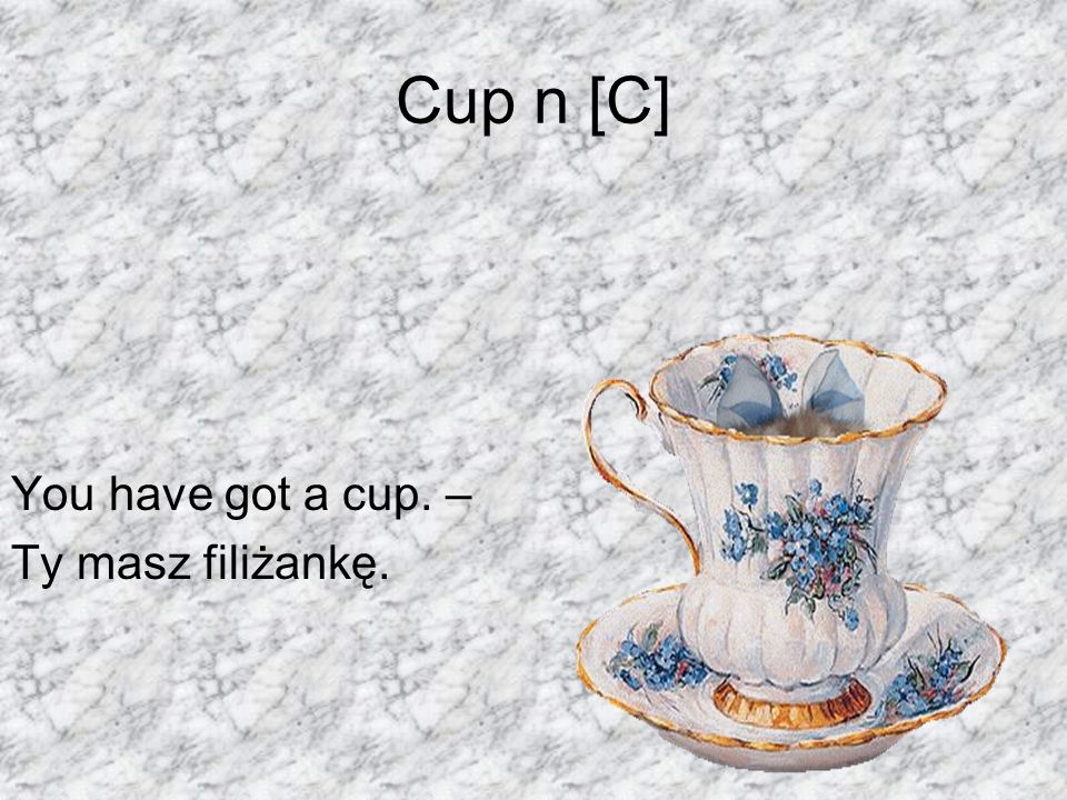 Cup n [C] You have got a cup. – Ty masz filiżankę.